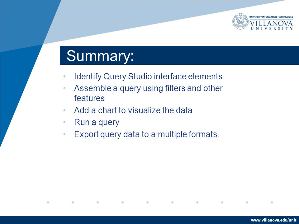 www.villanova.edu/unit Summary: Identify Query Studio interface elements Assemble a query using filters and other features Add a chart to visualize the data Run a query Export query data to a multiple formats.