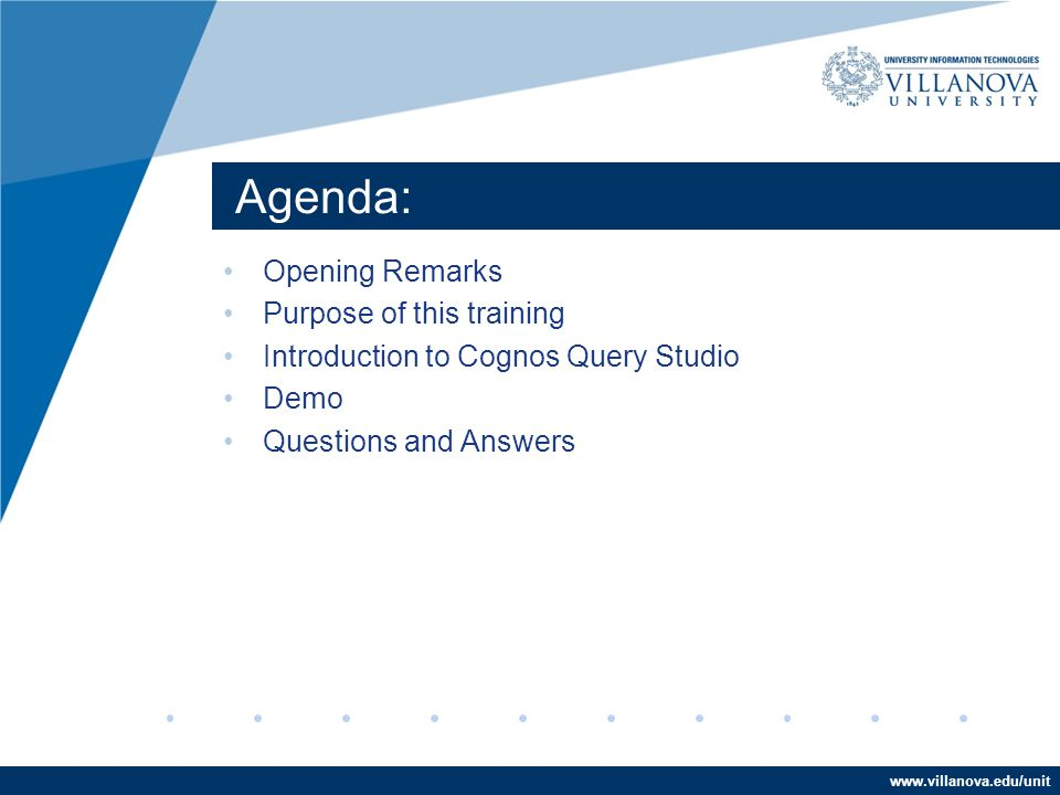 www.villanova.edu/unit Agenda: Opening Remarks Purpose of this training Introduction to Cognos Query Studio Demo Questions and Answers