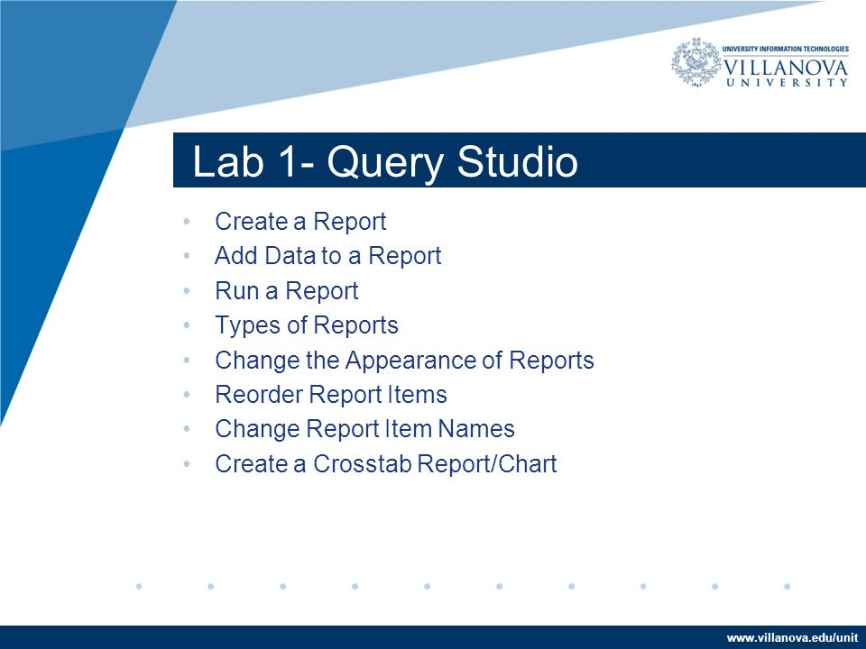 www.villanova.edu/unit Lab 1- Query Studio Create a Report Add Data to a Report Run a Report Types of Reports Change the Appearance of Reports Reorder Report Items Change Report Item Names Create a Crosstab Report/Chart