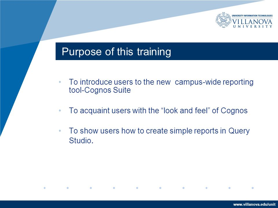 www.villanova.edu/unit Purpose of this training To introduce users to the new campus-wide reporting tool-Cognos Suite To acquaint users with the look and feel of Cognos To show users how to create simple reports in Query Studio.