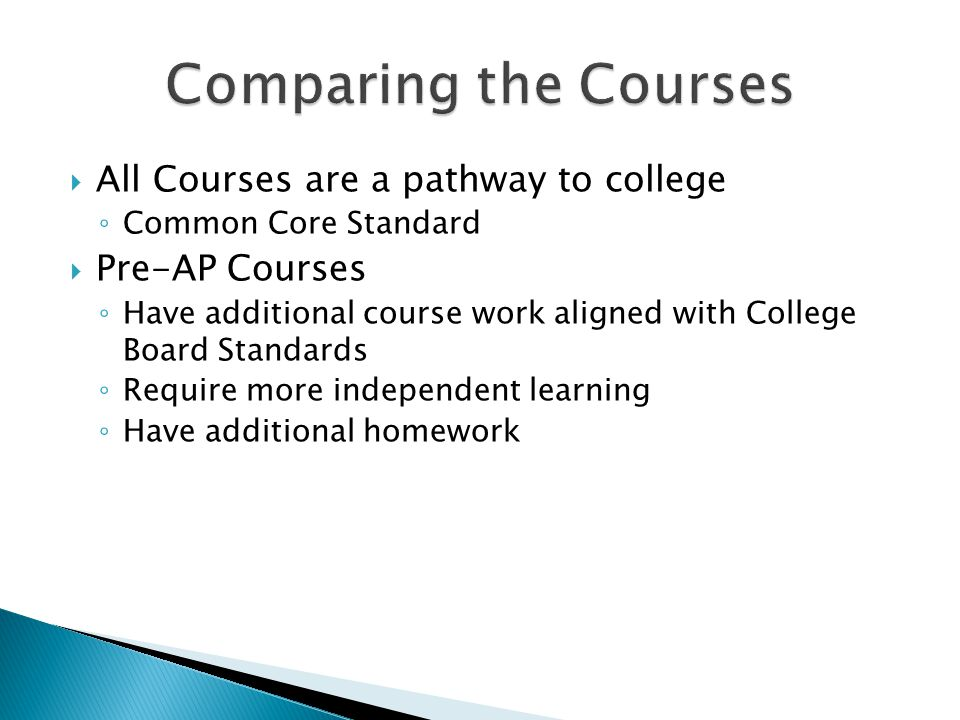  All Courses are a pathway to college ◦ Common Core Standard  Pre-AP Courses ◦ Have additional course work aligned with College Board Standards ◦ Require more independent learning ◦ Have additional homework