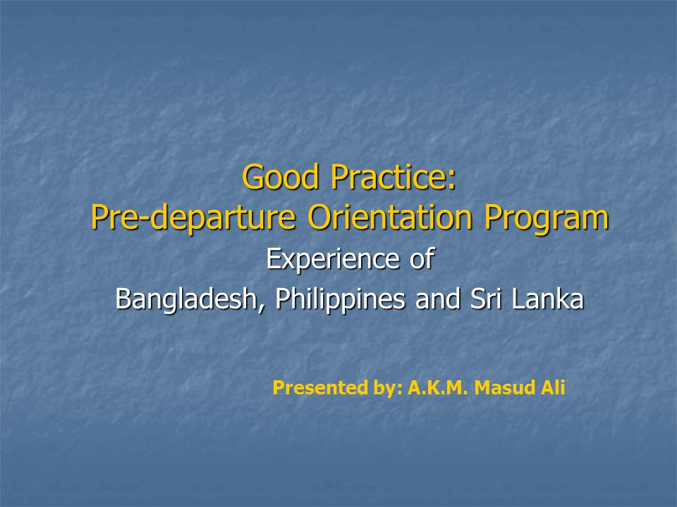 Good Practice: Pre-departure Orientation Program Experience of Bangladesh, Philippines and Sri Lanka Presented by: A.K.M.