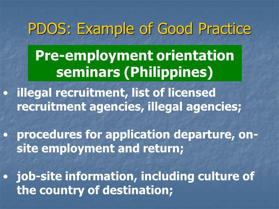 PDOS: Example of Good Practice Pre-employment orientation seminars (Philippines) illegal recruitment, list of licensed recruitment agencies, illegal agencies; procedures for application departure, on- site employment and return; job-site information, including culture of the country of destination;