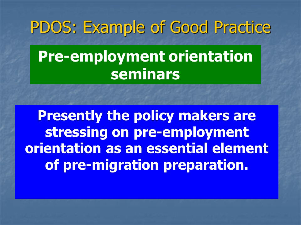 PDOS: Example of Good Practice Pre-employment orientation seminars Presently the policy makers are stressing on pre-employment orientation as an essential element of pre-migration preparation.