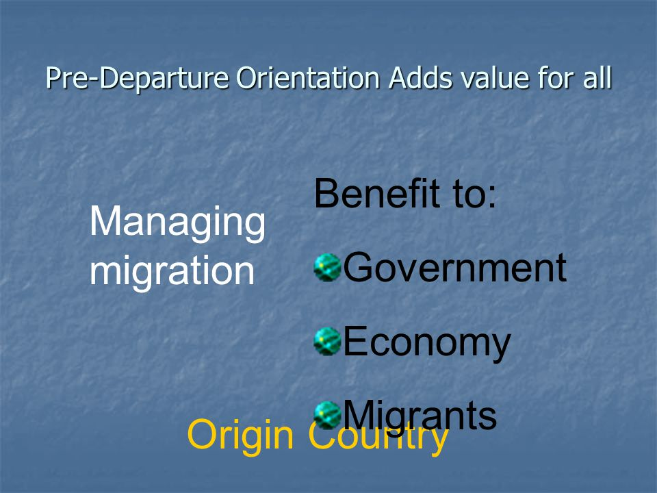 Pre-Departure Orientation Adds value for all Origin Country Managing migration Benefit to: Government Economy Migrants
