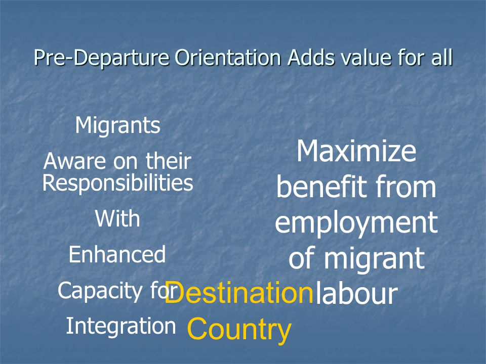 Pre-Departure Orientation Adds value for all Destination Country Migrants Aware on their Responsibilities With Enhanced Capacity for Integration Maximize benefit from employment of migrant labour