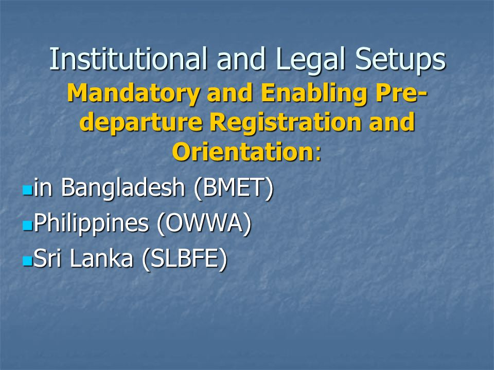 Institutional and Legal Setups Mandatory and Enabling Pre- departure Registration and Orientation: in Bangladesh (BMET) in Bangladesh (BMET) Philippines (OWWA) Philippines (OWWA) Sri Lanka (SLBFE) Sri Lanka (SLBFE)