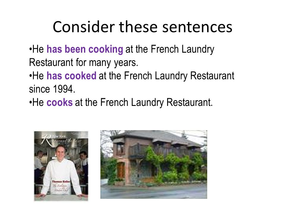 Consider these sentences He has been cooking at the French Laundry Restaurant for many years.