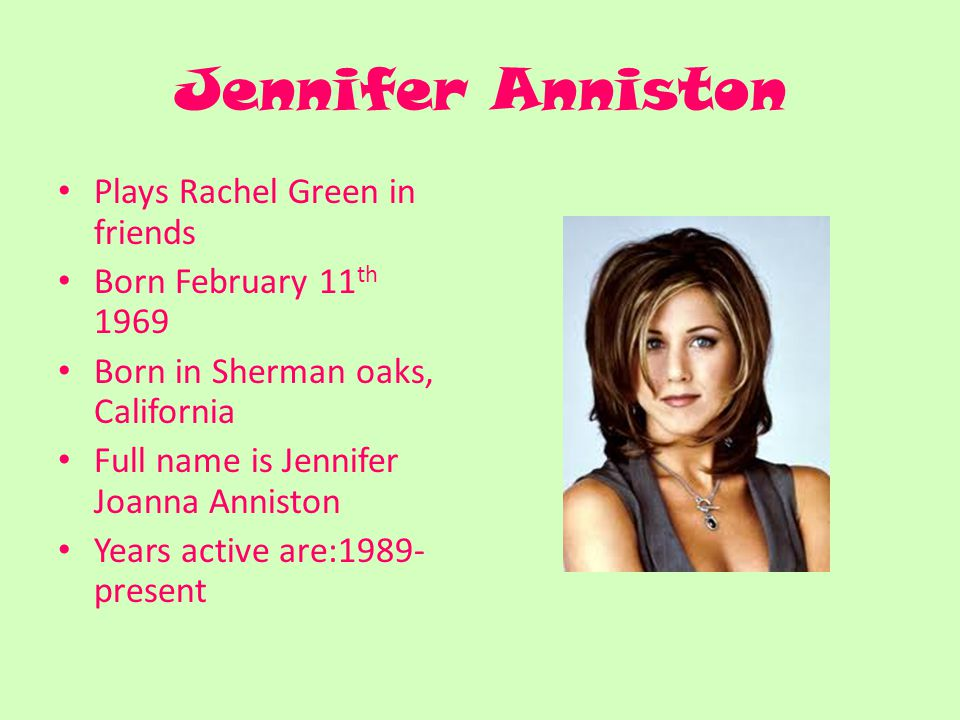 Jennifer Anniston Plays Rachel Green in friends Born February 11 th 1969 Born in Sherman oaks, California Full name is Jennifer Joanna Anniston Years active are:1989- present