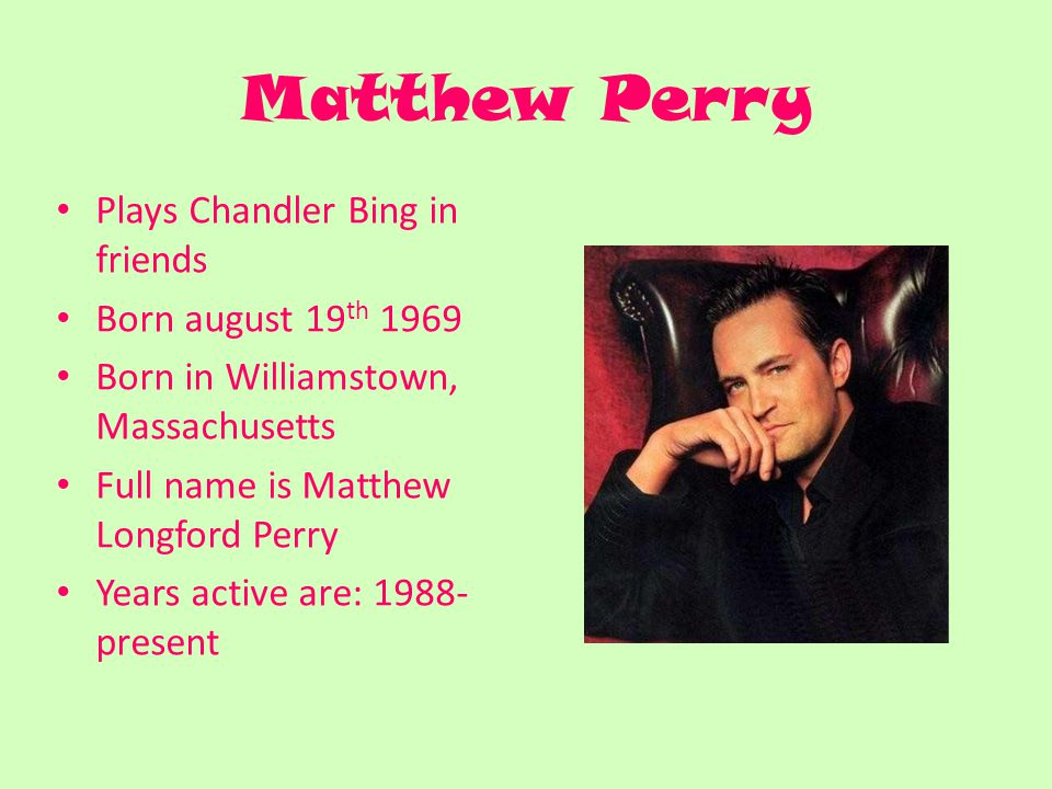 Matthew Perry Plays Chandler Bing in friends Born august 19 th 1969 Born in Williamstown, Massachusetts Full name is Matthew Longford Perry Years active are: 1988- present