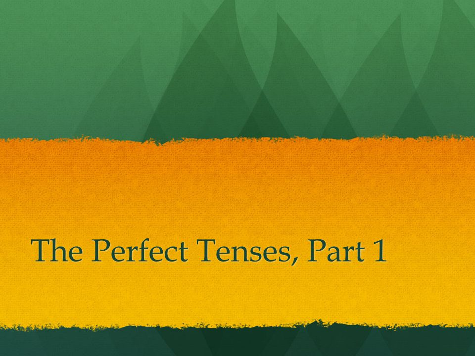 The Perfect Tenses, Part 1