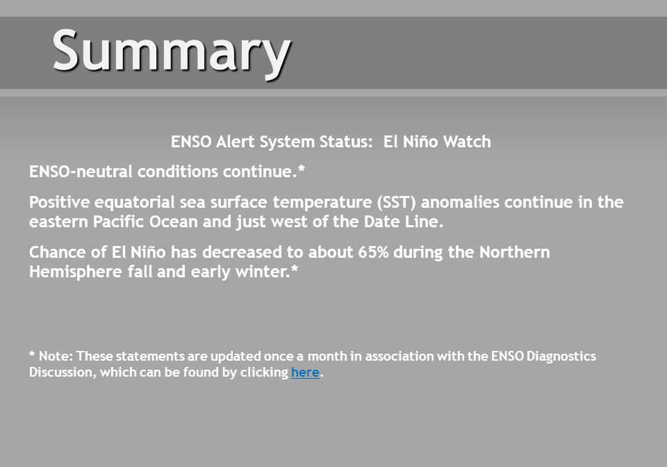 Summary * Note: These statements are updated once a month in association with the ENSO Diagnostics Discussion, which can be found by clicking here.here ENSO Alert System Status: El Niño Watch ENSO-neutral conditions continue.* Positive equatorial sea surface temperature (SST) anomalies continue in the eastern Pacific Ocean and just west of the Date Line.