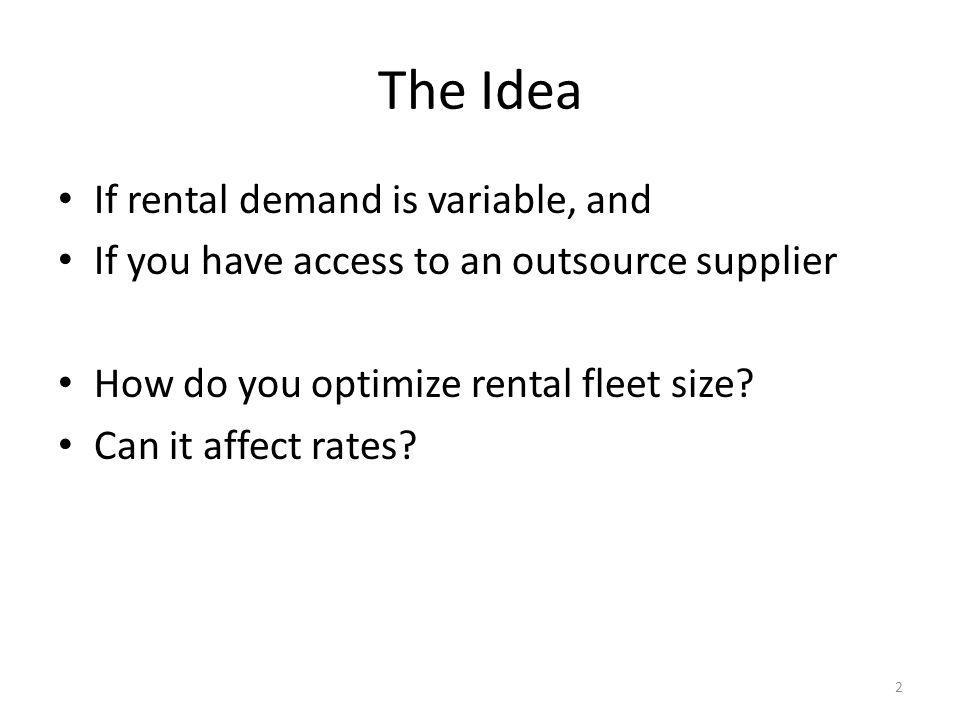 The Idea If rental demand is variable, and If you have access to an outsource supplier How do you optimize rental fleet size.