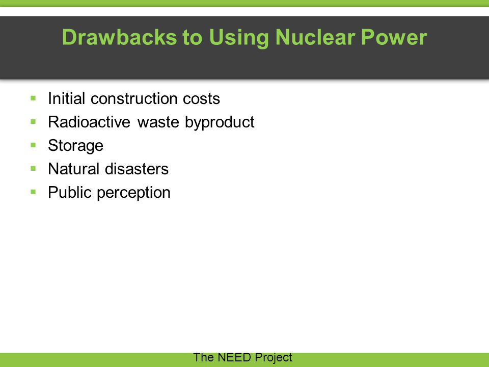 Drawbacks to Using Nuclear Power  Initial construction costs  Radioactive waste byproduct  Storage  Natural disasters  Public perception The NEED Project