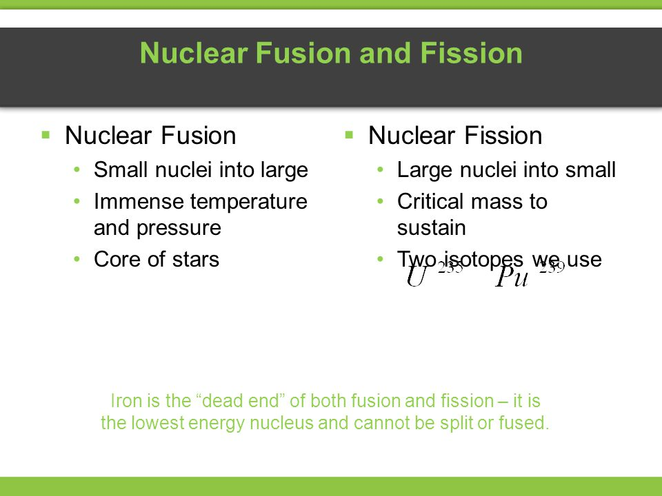Nuclear Fusion and Fission  Nuclear Fusion Small nuclei into large Immense temperature and pressure Core of stars Iron is the dead end of both fusion and fission – it is the lowest energy nucleus and cannot be split or fused.