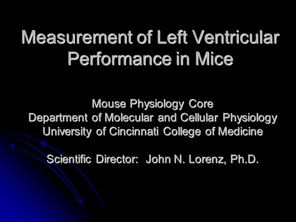 Measurement of Left Ventricular Performance in Mice Mouse Physiology Core Department of Molecular and Cellular Physiology University of Cincinnati College of Medicine Scientific Director: John N.