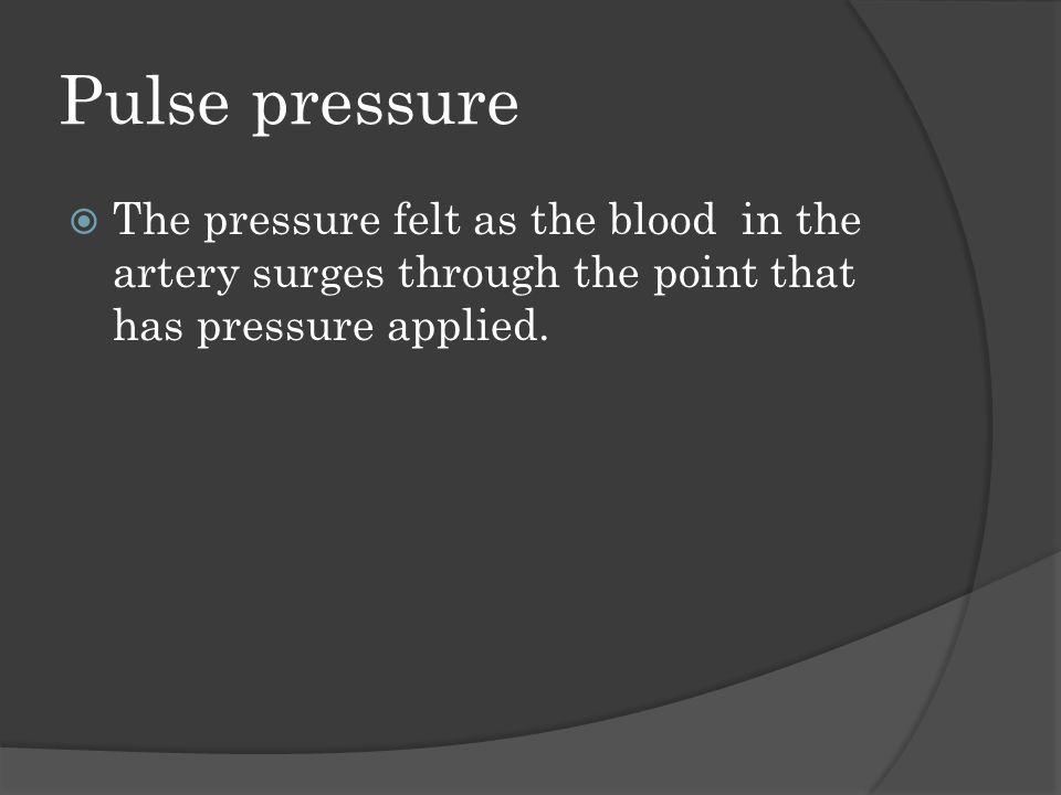 Pulse pressure  The pressure felt as the blood in the artery surges through the point that has pressure applied.