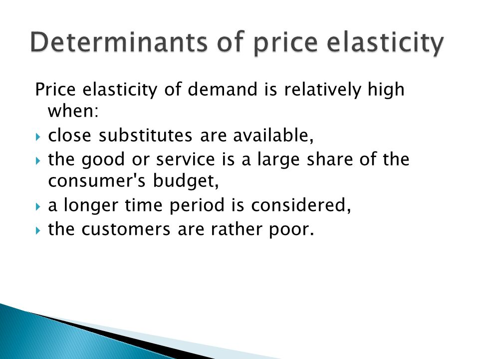 Price elasticity of demand is relatively high when:  close substitutes are available,  the good or service is a large share of the consumer s budget,  a longer time period is considered,  the customers are rather poor.