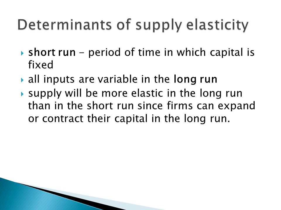  short run - period of time in which capital is fixed  all inputs are variable in the long run  supply will be more elastic in the long run than in the short run since firms can expand or contract their capital in the long run.