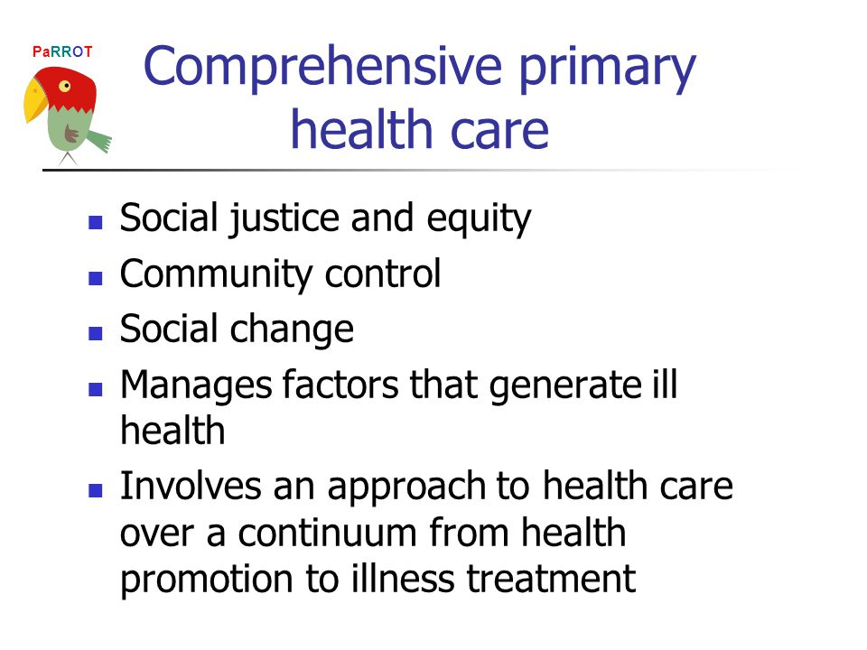 PaRROT Comprehensive primary health care Social justice and equity Community control Social change Manages factors that generate ill health Involves an approach to health care over a continuum from health promotion to illness treatment