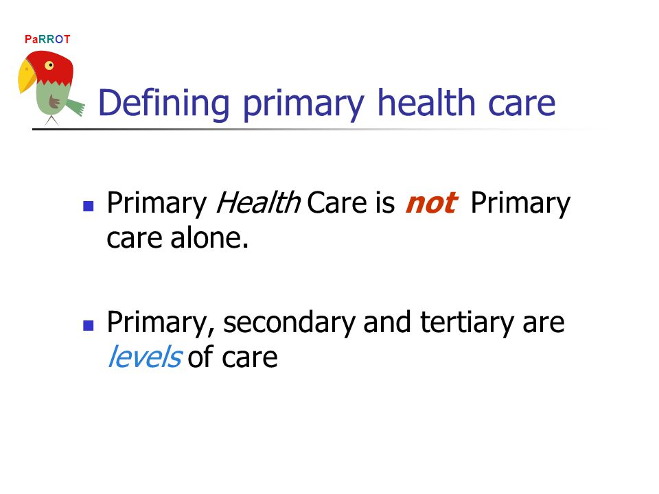 PaRROT Primary Health Care is not Primary care alone.