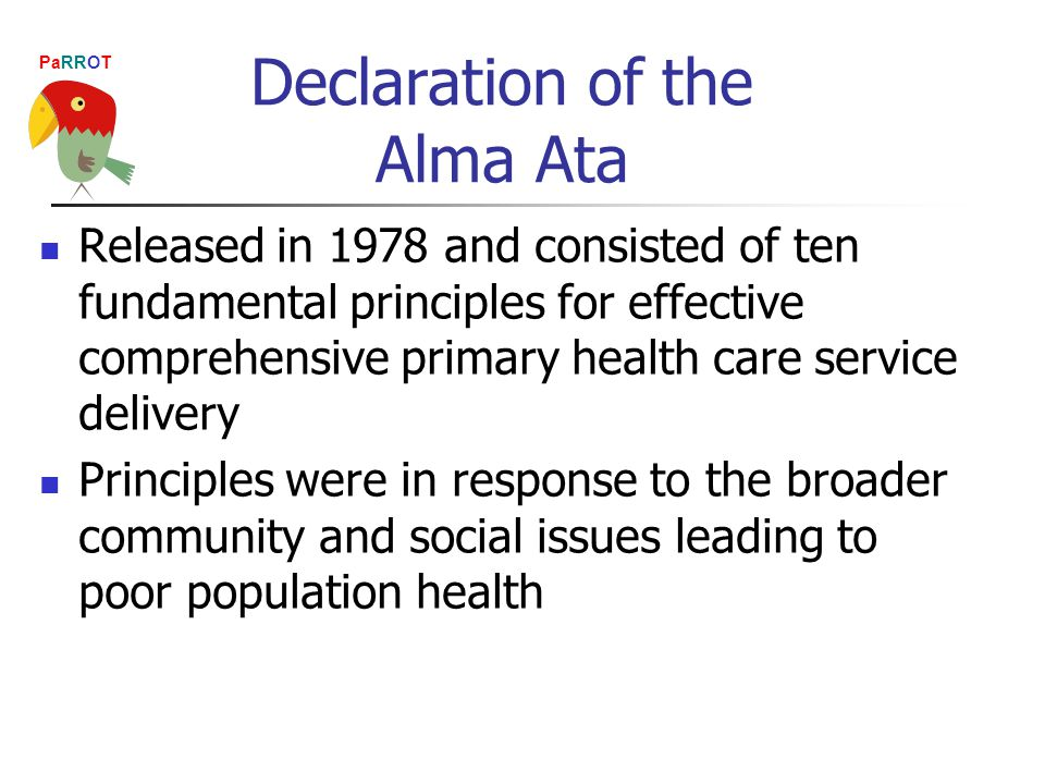 PaRROT Declaration of the Alma Ata Released in 1978 and consisted of ten fundamental principles for effective comprehensive primary health care service delivery Principles were in response to the broader community and social issues leading to poor population health