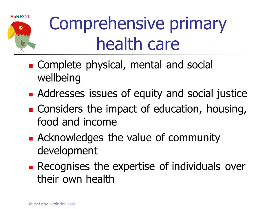 PaRROT Comprehensive primary health care Complete physical, mental and social wellbeing Addresses issues of equity and social justice Considers the impact of education, housing, food and income Acknowledges the value of community development Recognises the expertise of individuals over their own health Talbot and Verinder 2005