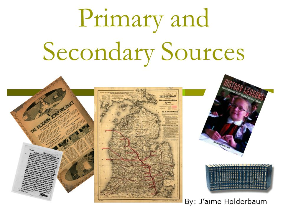 Primary and Secondary Sources By: J'aime Holderbaum