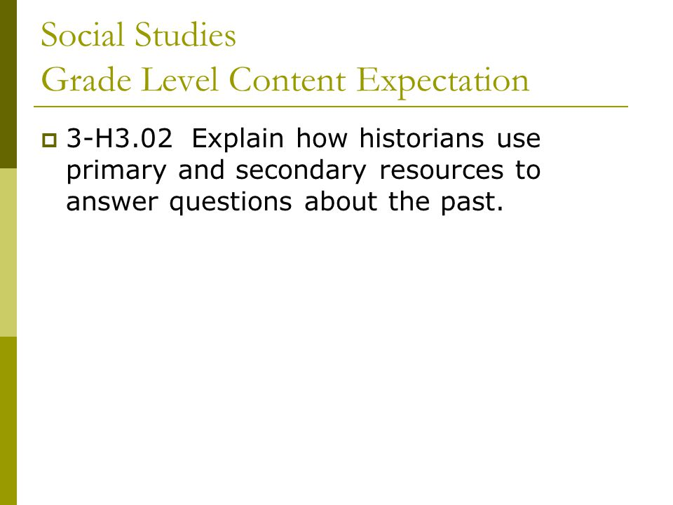 Social Studies Grade Level Content Expectation  3-H3.02 Explain how historians use primary and secondary resources to answer questions about the past.
