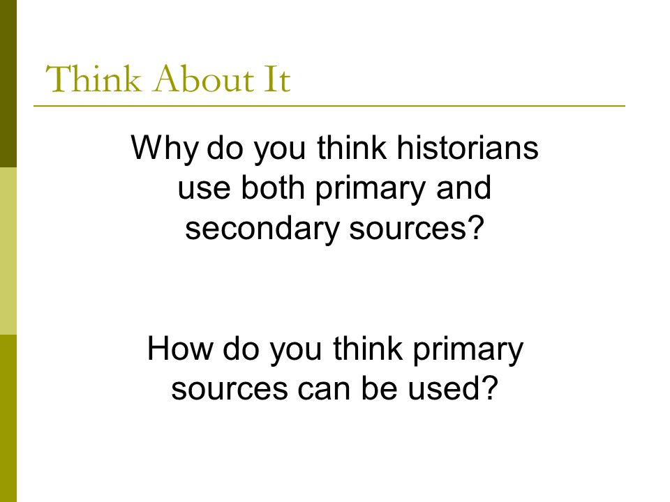 Think About It Why do you think historians use both primary and secondary sources.