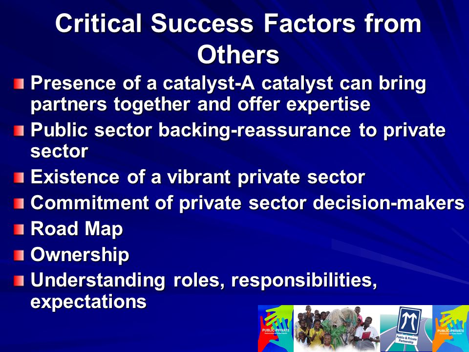 Presence of a catalyst-A catalyst can bring partners together and offer expertise Public sector backing-reassurance to private sector Existence of a vibrant private sector Commitment of private sector decision-makers Road Map Ownership Understanding roles, responsibilities, expectations Critical Success Factors from Others