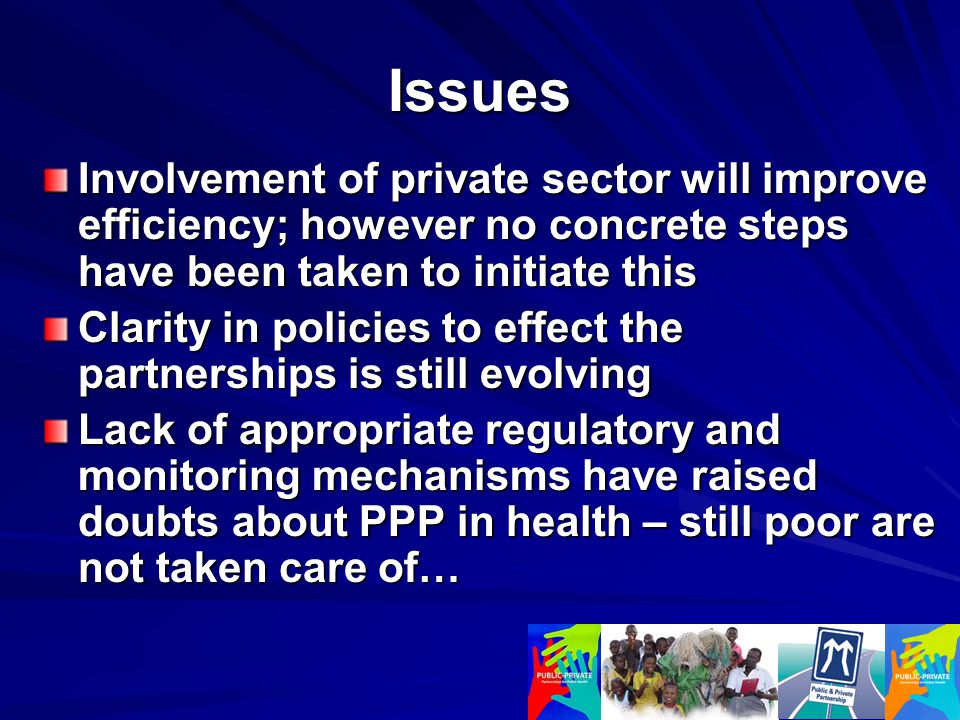 Issues Involvement of private sector will improve efficiency; however no concrete steps have been taken to initiate this Clarity in policies to effect the partnerships is still evolving Lack of appropriate regulatory and monitoring mechanisms have raised doubts about PPP in health – still poor are not taken care of…