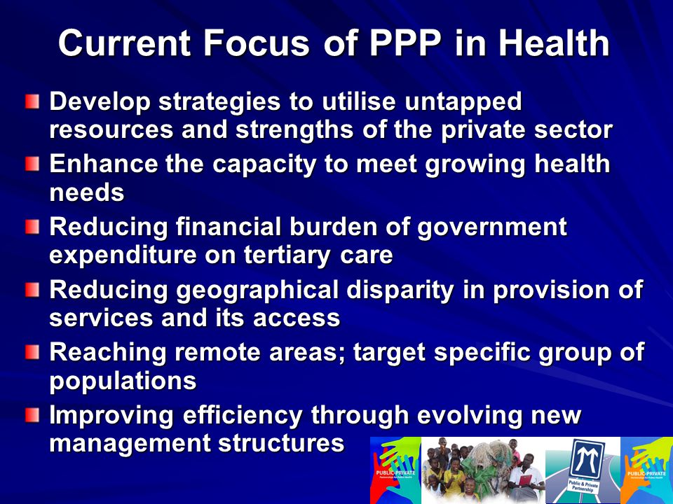 Current Focus of PPP in Health Develop strategies to utilise untapped resources and strengths of the private sector Enhance the capacity to meet growing health needs Reducing financial burden of government expenditure on tertiary care Reducing geographical disparity in provision of services and its access Reaching remote areas; target specific group of populations Improving efficiency through evolving new management structures