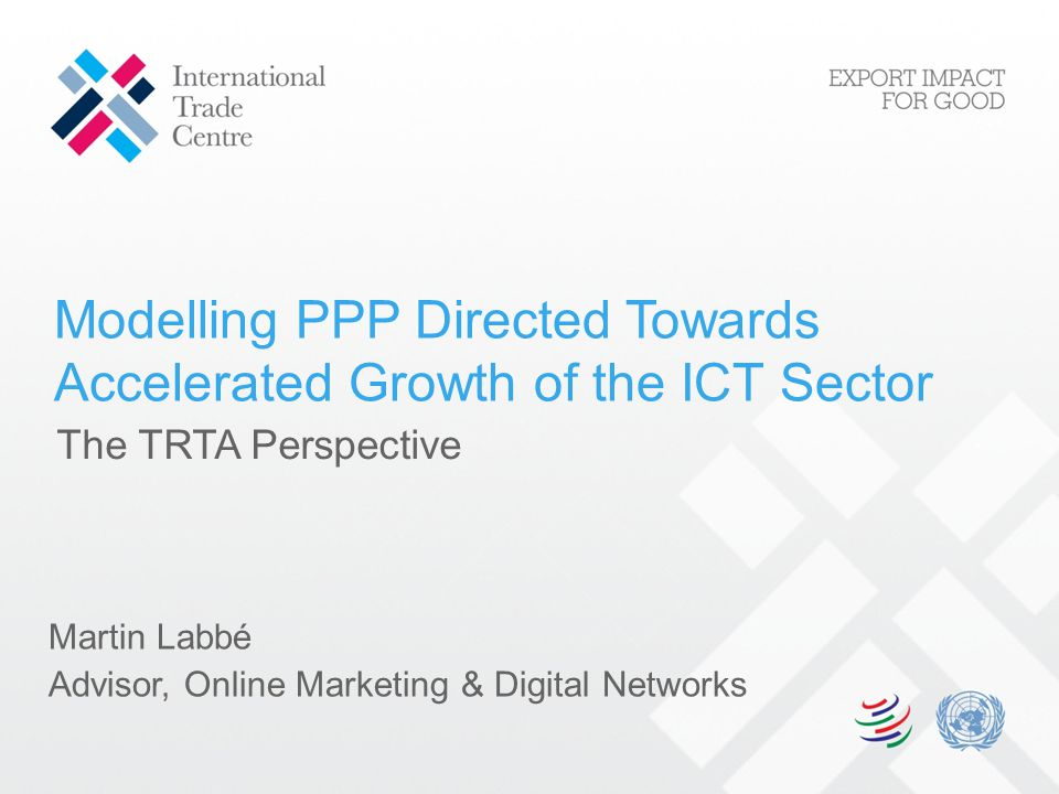 Modelling PPP Directed Towards Accelerated Growth of the ICT Sector Martin Labbé Advisor, Online Marketing & Digital Networks The TRTA Perspective