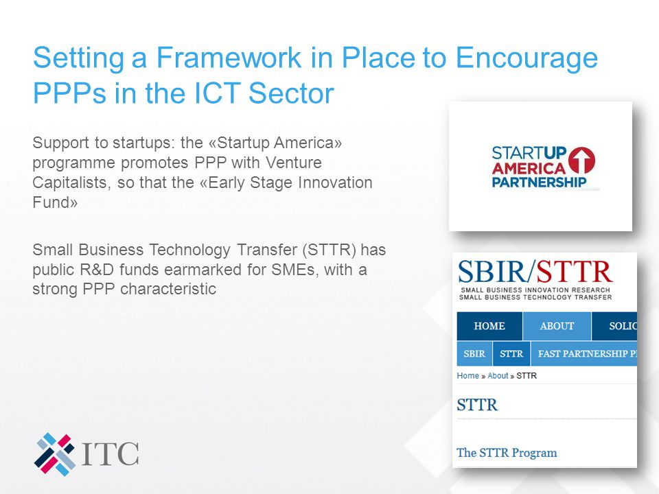 Setting a Framework in Place to Encourage PPPs in the ICT Sector Support to startups: the «Startup America» programme promotes PPP with Venture Capitalists, so that the «Early Stage Innovation Fund» Small Business Technology Transfer (STTR) has public R&D funds earmarked for SMEs, with a strong PPP characteristic