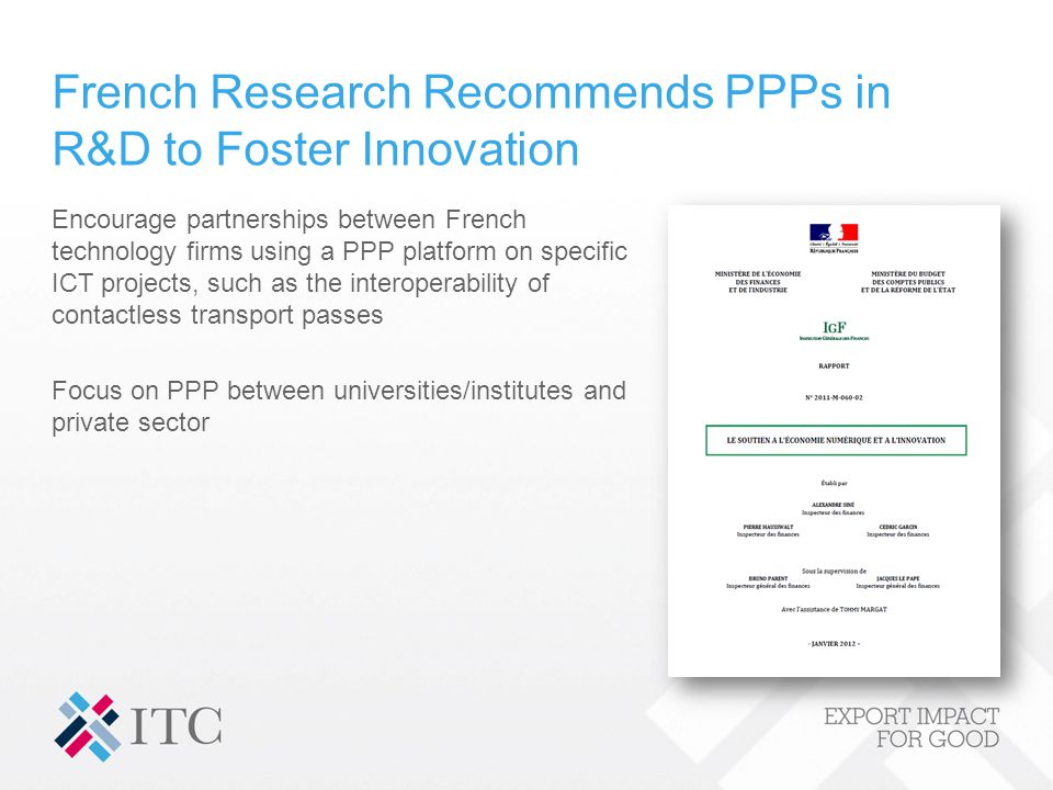 French Research Recommends PPPs in R&D to Foster Innovation Encourage partnerships between French technology firms using a PPP platform on specific ICT projects, such as the interoperability of contactless transport passes Focus on PPP between universities/institutes and private sector