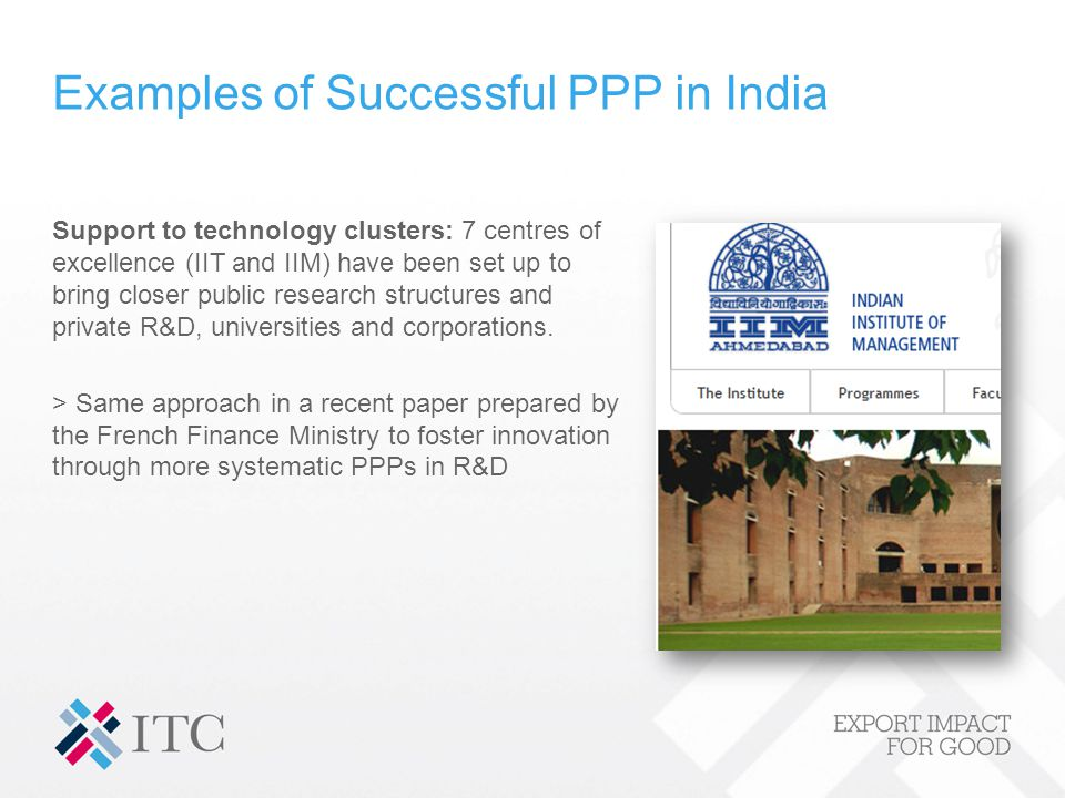 Examples of Successful PPP in India Support to technology clusters: 7 centres of excellence (IIT and IIM) have been set up to bring closer public research structures and private R&D, universities and corporations.