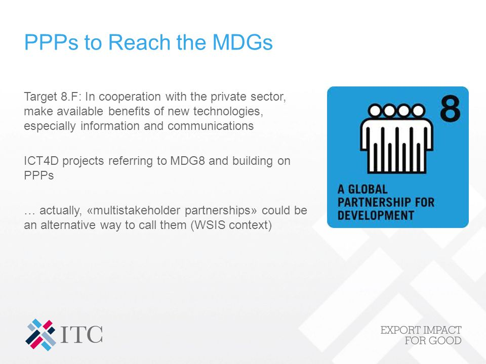 PPPs to Reach the MDGs Target 8.F: In cooperation with the private sector, make available benefits of new technologies, especially information and communications ICT4D projects referring to MDG8 and building on PPPs … actually, «multistakeholder partnerships» could be an alternative way to call them (WSIS context)