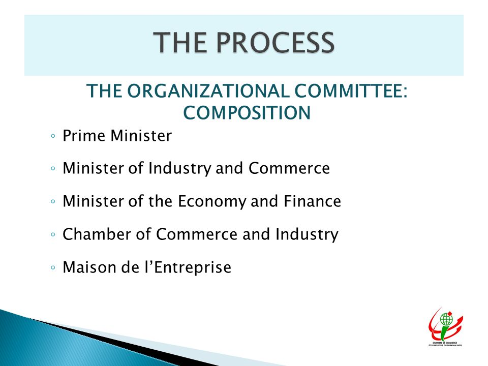 THE ORGANIZATIONAL COMMITTEE: COMPOSITION ◦ Prime Minister ◦ Minister of Industry and Commerce ◦ Minister of the Economy and Finance ◦ Chamber of Commerce and Industry ◦ Maison de l'Entreprise