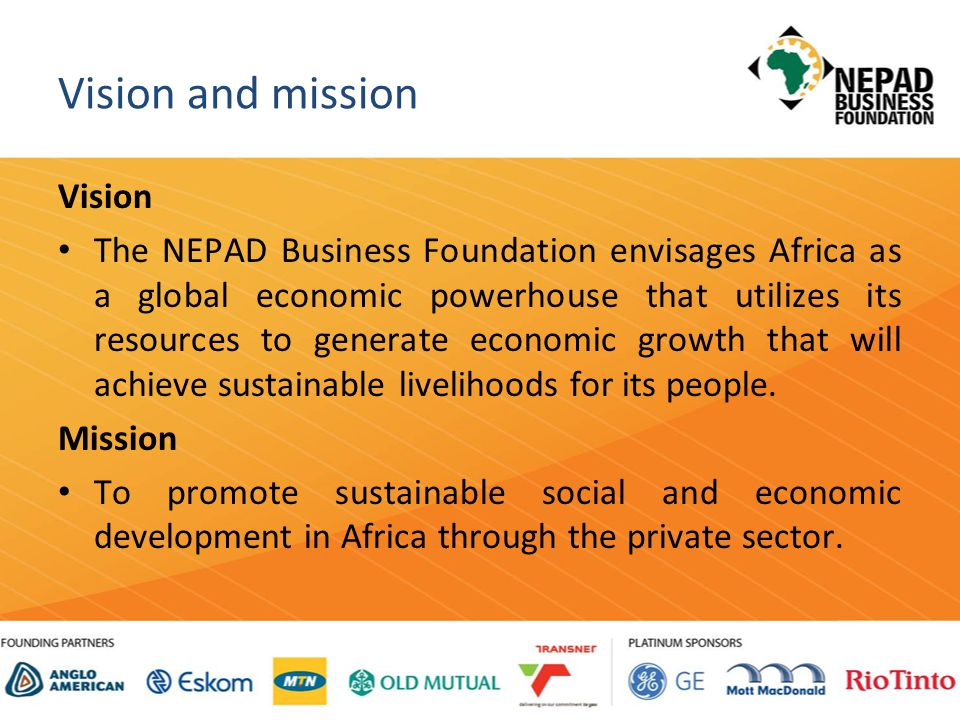 Vision and mission Vision The NEPAD Business Foundation envisages Africa as a global economic powerhouse that utilizes its resources to generate economic growth that will achieve sustainable livelihoods for its people.