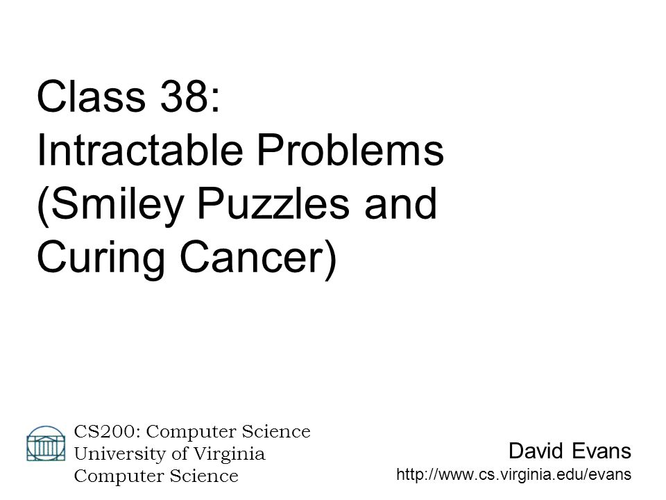 David Evans http://www.cs.virginia.edu/evans CS200: Computer Science University of Virginia Computer Science Class 38: Intractable Problems (Smiley Puzzles and Curing Cancer)