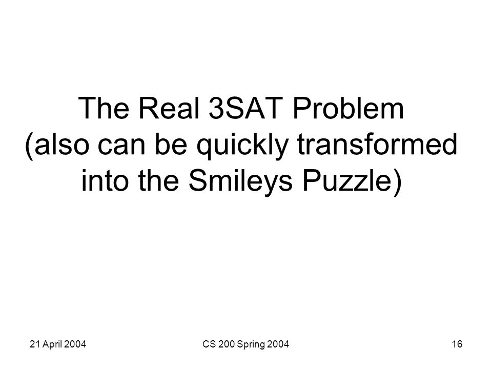 21 April 2004CS 200 Spring 200416 The Real 3SAT Problem (also can be quickly transformed into the Smileys Puzzle)