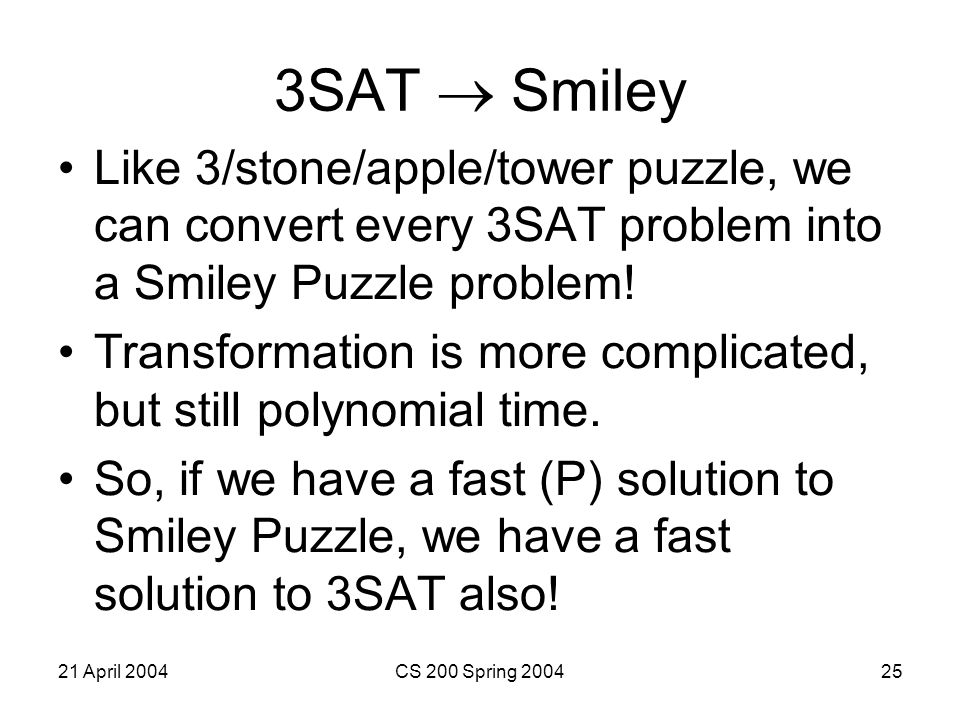 21 April 2004CS 200 Spring 200425 3SAT  Smiley Like 3/stone/apple/tower puzzle, we can convert every 3SAT problem into a Smiley Puzzle problem.
