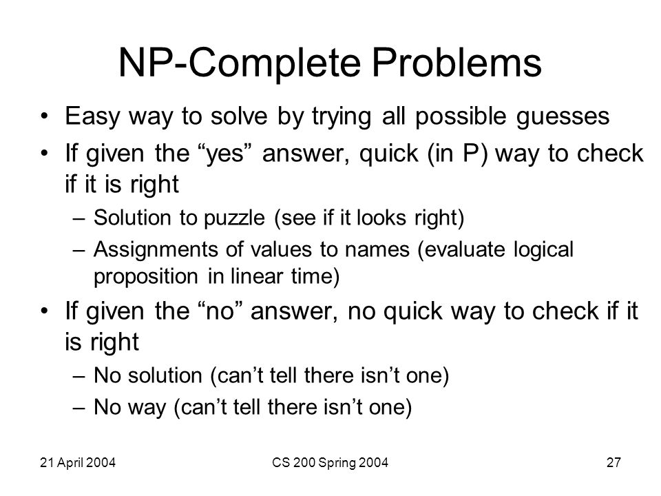 21 April 2004CS 200 Spring 200427 NP-Complete Problems Easy way to solve by trying all possible guesses If given the yes answer, quick (in P) way to check if it is right –Solution to puzzle (see if it looks right) –Assignments of values to names (evaluate logical proposition in linear time) If given the no answer, no quick way to check if it is right –No solution (can't tell there isn't one) –No way (can't tell there isn't one)