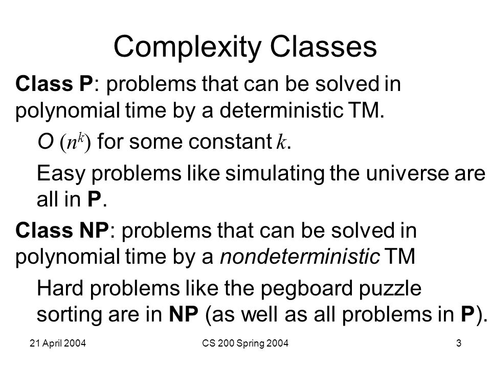 21 April 2004CS 200 Spring 20043 Complexity Classes Class P: problems that can be solved in polynomial time by a deterministic TM.