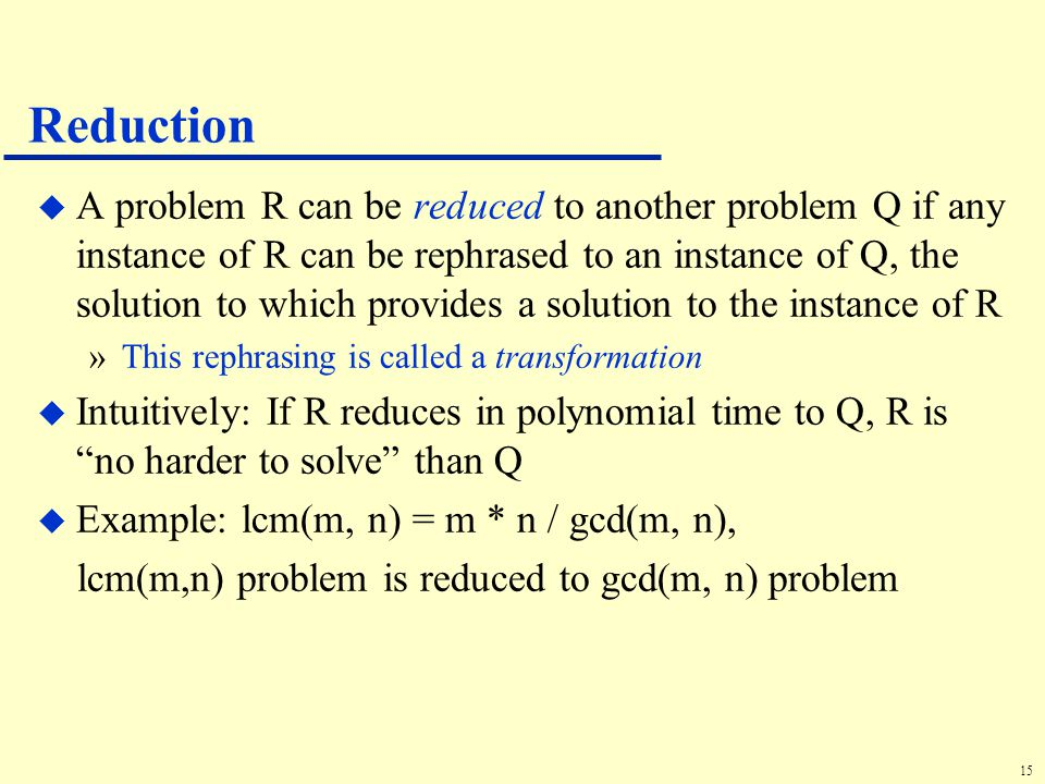 15 Reduction u A problem R can be reduced to another problem Q if any instance of R can be rephrased to an instance of Q, the solution to which provides a solution to the instance of R »This rephrasing is called a transformation u Intuitively: If R reduces in polynomial time to Q, R is no harder to solve than Q u Example: lcm(m, n) = m * n / gcd(m, n), lcm(m,n) problem is reduced to gcd(m, n) problem