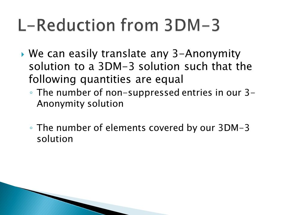  We can easily translate any 3-Anonymity solution to a 3DM-3 solution such that the following quantities are equal ◦ The number of non-suppressed entries in our 3- Anonymity solution ◦ The number of elements covered by our 3DM-3 solution
