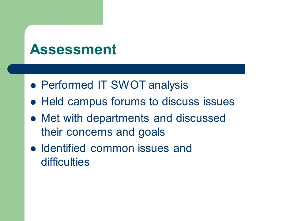 Assessment Performed IT SWOT analysis Held campus forums to discuss issues Met with departments and discussed their concerns and goals Identified common issues and difficulties