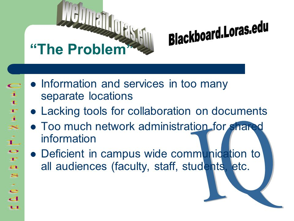 The Problem Information and services in too many separate locations Lacking tools for collaboration on documents Too much network administration for shared information Deficient in campus wide communication to all audiences (faculty, staff, students, etc.