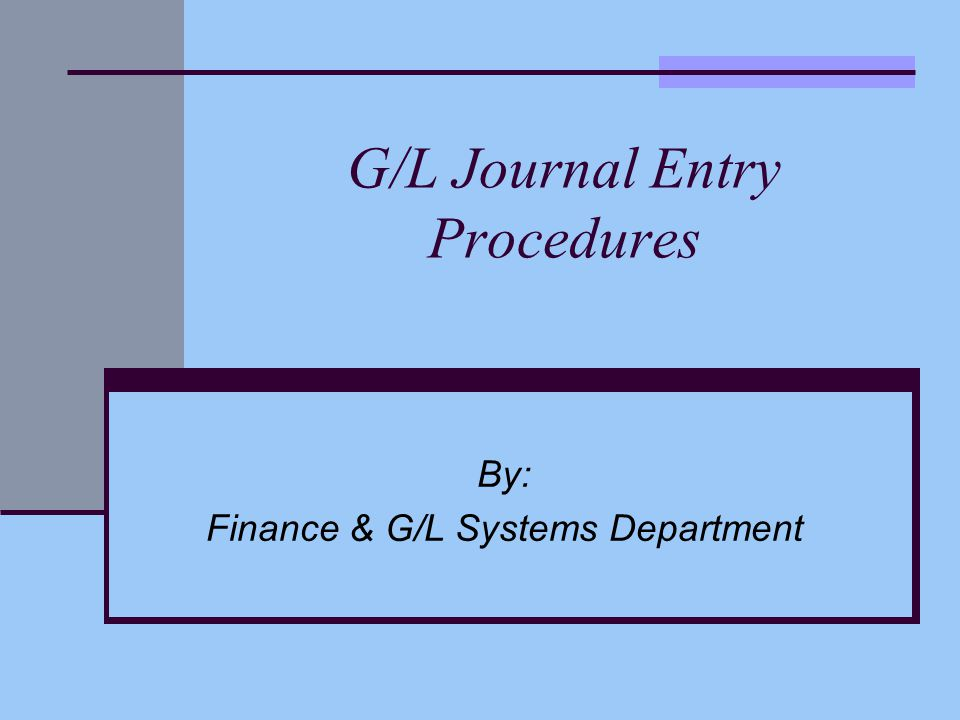 G/L Journal Entry Procedures By: Finance & G/L Systems Department